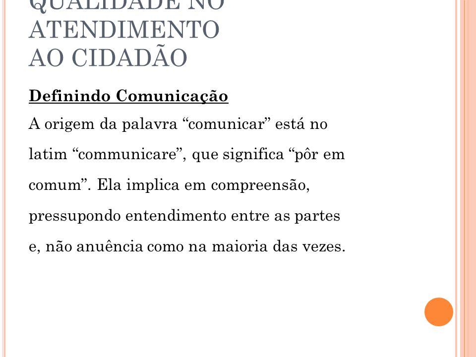 QUALIDADE NO ATENDIMENTO AO CIDADÃO Definindo Comunicação A origem da palavra comunicar está no latim communicare, que significa pôr em comum. Ela imp