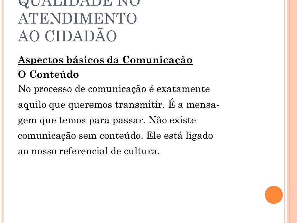 QUALIDADE NO ATENDIMENTO AO CIDADÃO Aspectos básicos da Comunicação O Conteúdo No processo de comunicação é exatamente aquilo que queremos transmitir.