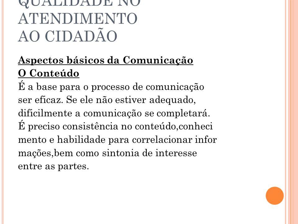 QUALIDADE NO ATENDIMENTO AO CIDADÃO Aspectos básicos da Comunicação O Conteúdo É a base para o processo de comunicação ser eficaz. Se ele não estiver