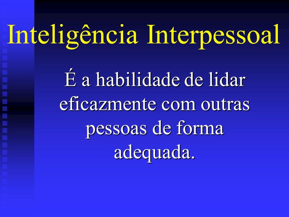 Inteligência Interpessoal É a habilidade de lidar eficazmente com outras pessoas de forma adequada.
