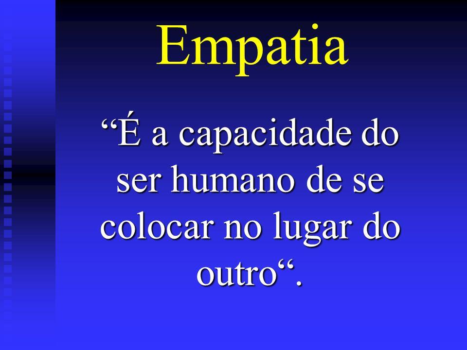 Empatia É a capacidade do ser humano de se colocar no lugar do outro.