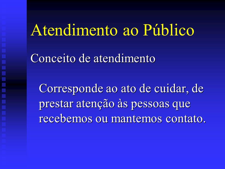 Atendimento ao Público Conceito de atendimento Corresponde ao ato de cuidar, de prestar atenção às pessoas que recebemos ou mantemos contato.