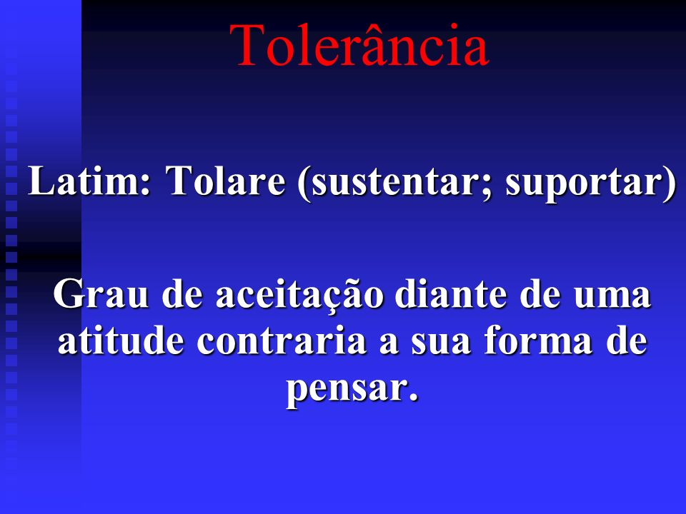 TolerânciaLatim: Tolare (sustentar; suportar) Grau de aceitação diante de uma atitude contraria a sua forma de pensar.