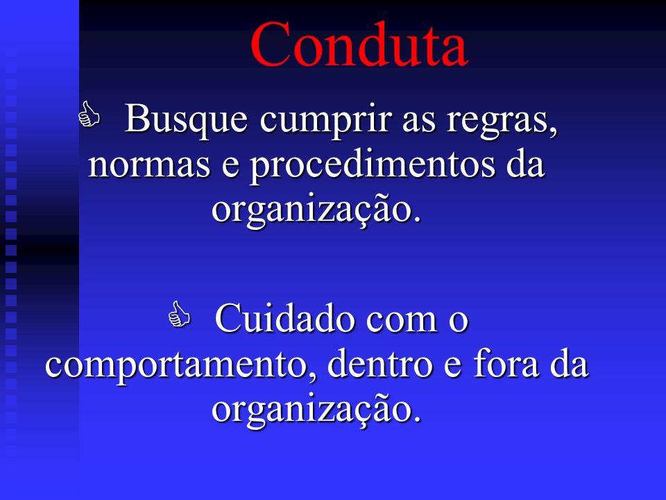 Conduta Busque cumprir as regras, normas e procedimentos da organização. Busque cumprir as regras, normas e procedimentos da organização. Cuidado com