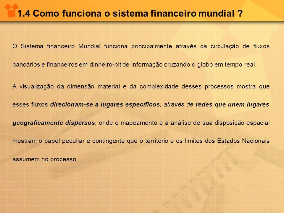 1.4 Como funciona o sistema financeiro mundial ? O Sistema financeiro Mundial funciona principalmente através da circulação de fluxos bancários e fina