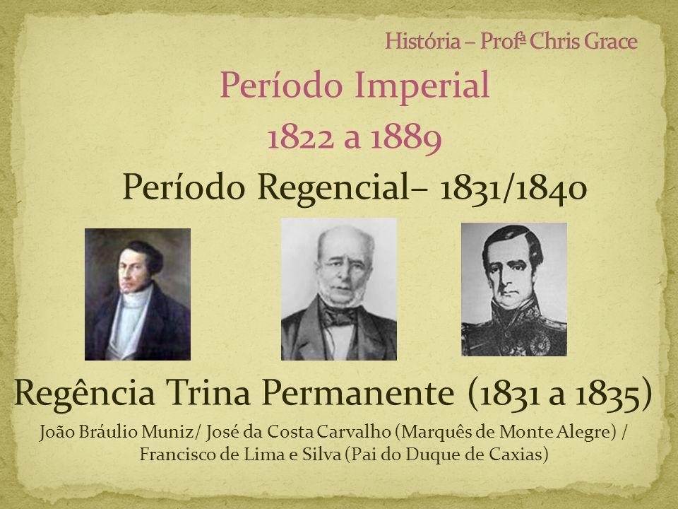 Período Imperial 1822 a 1889 Período Regencial– 1831/1840 Regência Trina Permanente (1831 a 1835) João Bráulio Muniz/ José da Costa Carvalho (Marquês