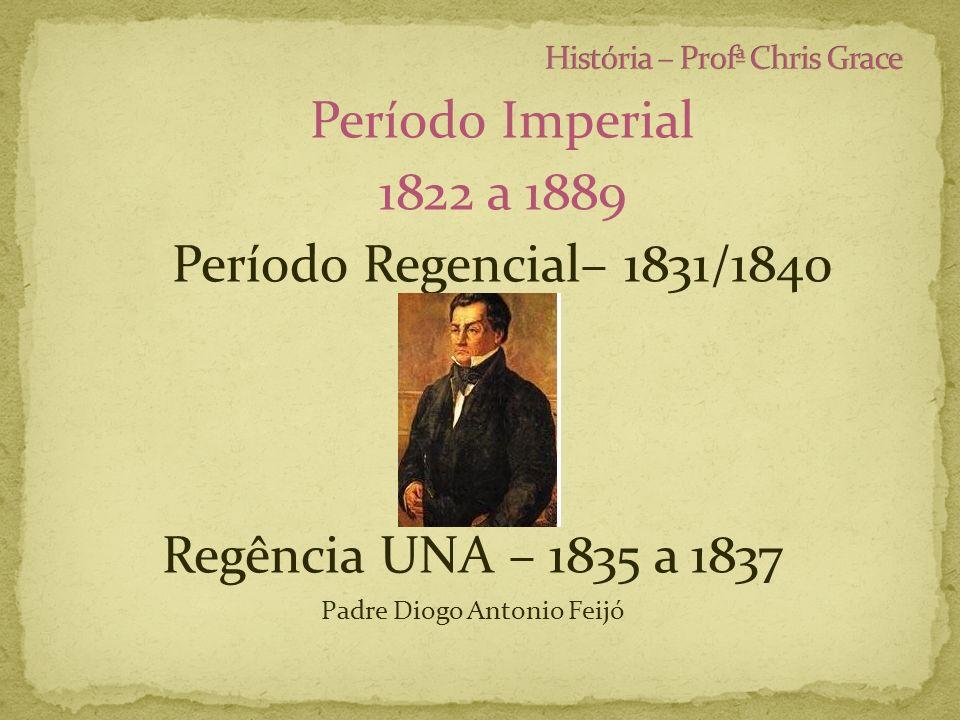 Período Imperial 1822 a 1889 Período Regencial– 1831/1840 Regência UNA – 1835 a 1837 Padre Diogo Antonio Feijó