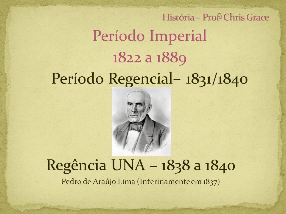 Período Imperial 1822 a 1889 Período Regencial– 1831/1840 Regência UNA – 1838 a 1840 Pedro de Araújo Lima (Interinamente em 1837)