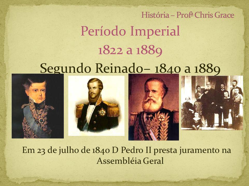 Período Imperial 1822 a 1889 Segundo Reinado– 1840 a 1889 Em 23 de julho de 1840 D Pedro II presta juramento na Assembléia Geral