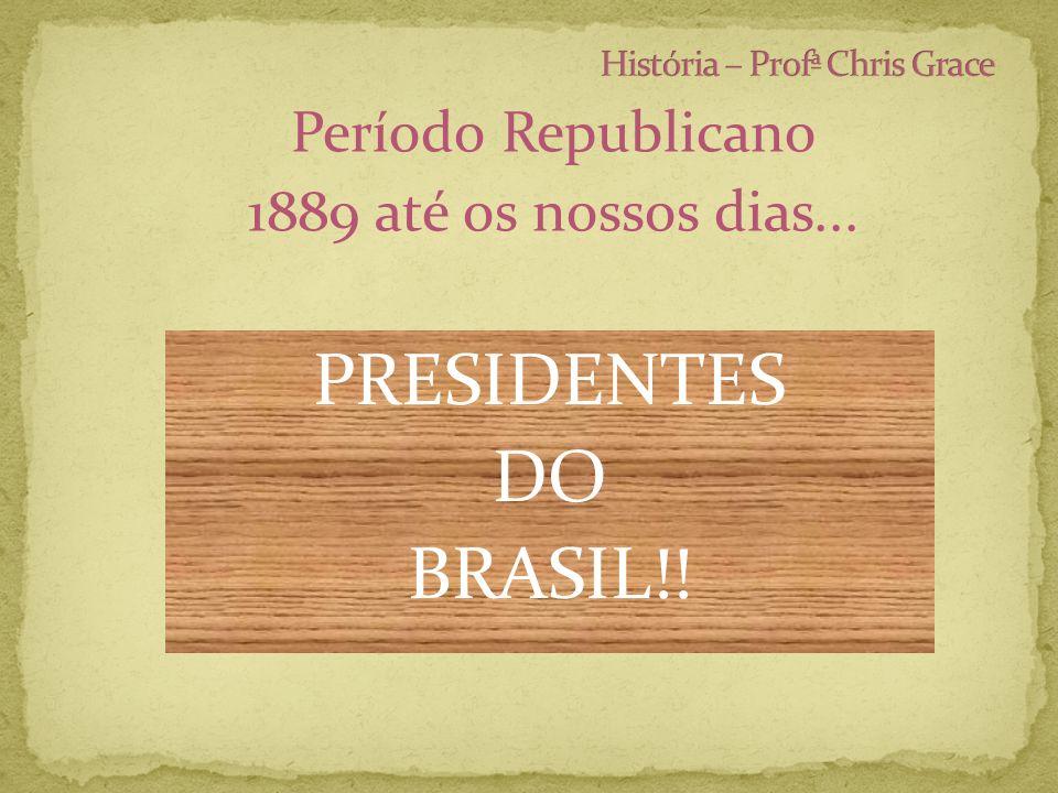 Período Republicano 1889 até os nossos dias... PRESIDENTES DO BRASIL!!