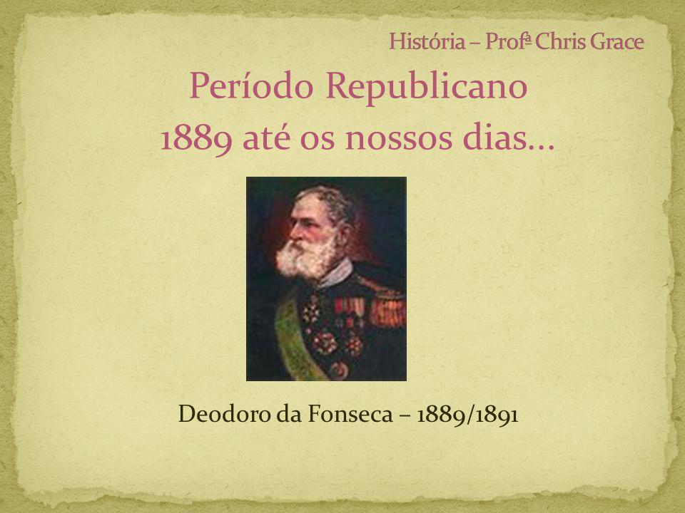 Período Republicano 1889 até os nossos dias... Deodoro da Fonseca – 1889/1891