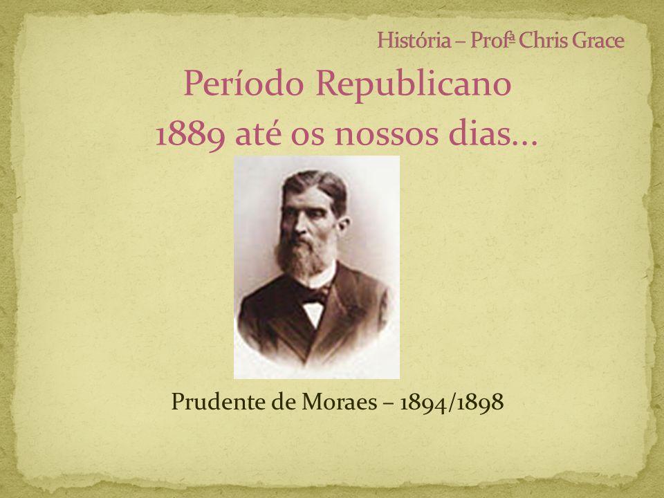 Período Republicano 1889 até os nossos dias... Prudente de Moraes – 1894/1898