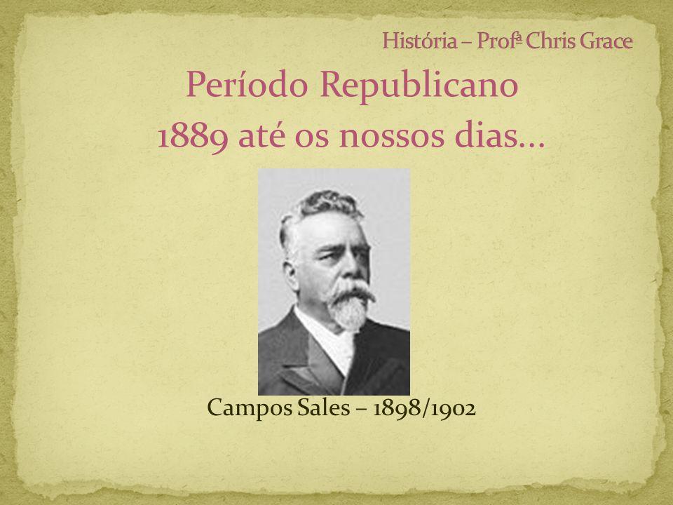 Período Republicano 1889 até os nossos dias... Campos Sales – 1898/1902