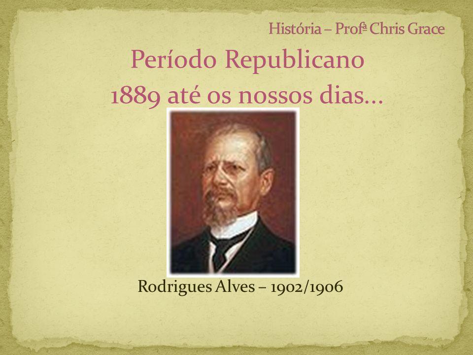 Período Republicano 1889 até os nossos dias... Rodrigues Alves – 1902/1906