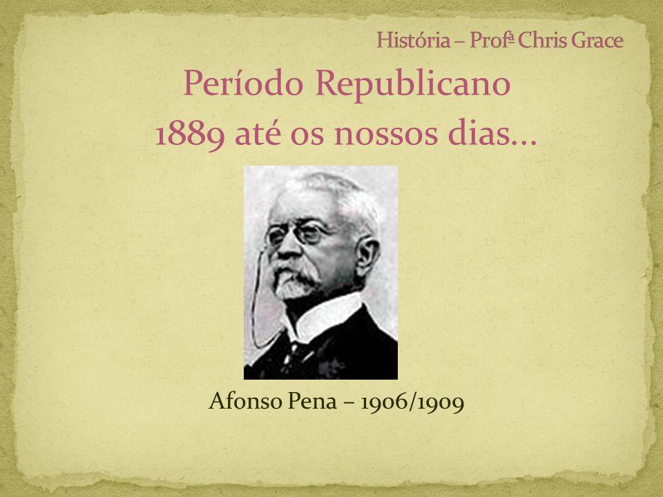 Período Republicano 1889 até os nossos dias... Afonso Pena – 1906/1909