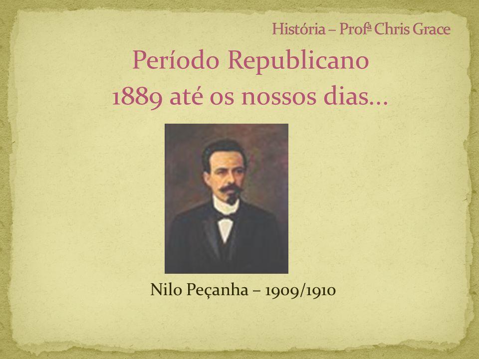 Período Republicano 1889 até os nossos dias... Nilo Peçanha – 1909/1910