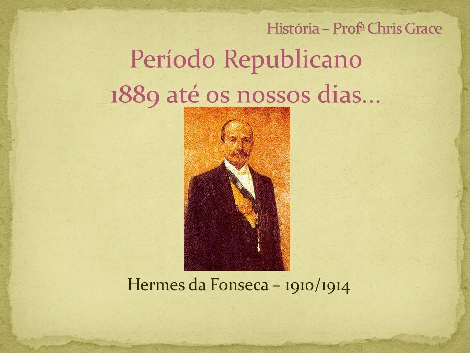 Período Republicano 1889 até os nossos dias... Hermes da Fonseca – 1910/1914