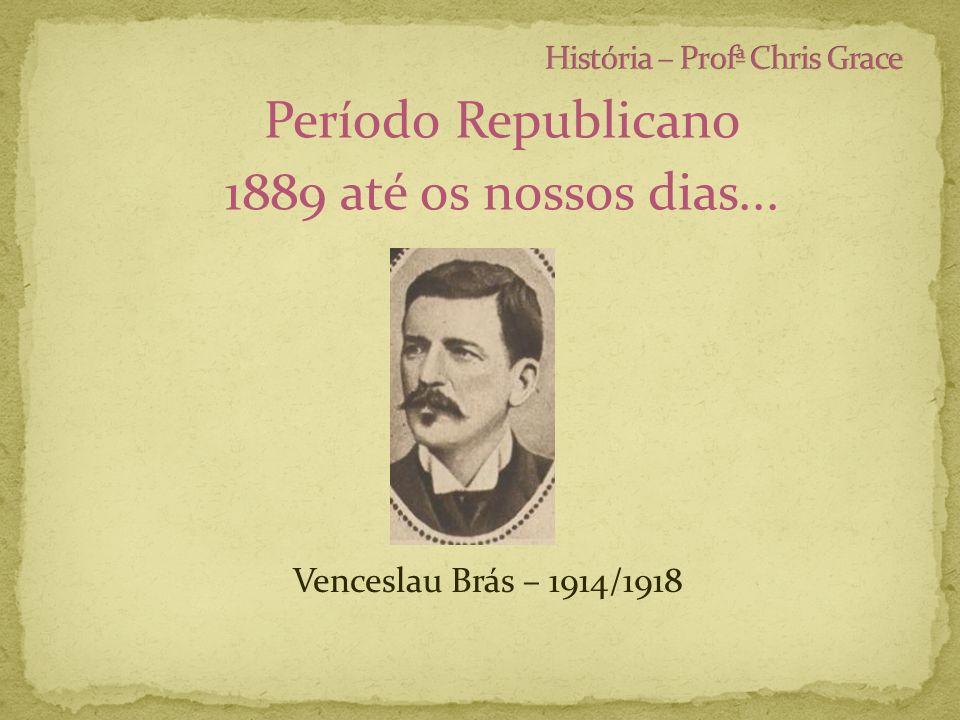 Período Republicano 1889 até os nossos dias... Venceslau Brás – 1914/1918