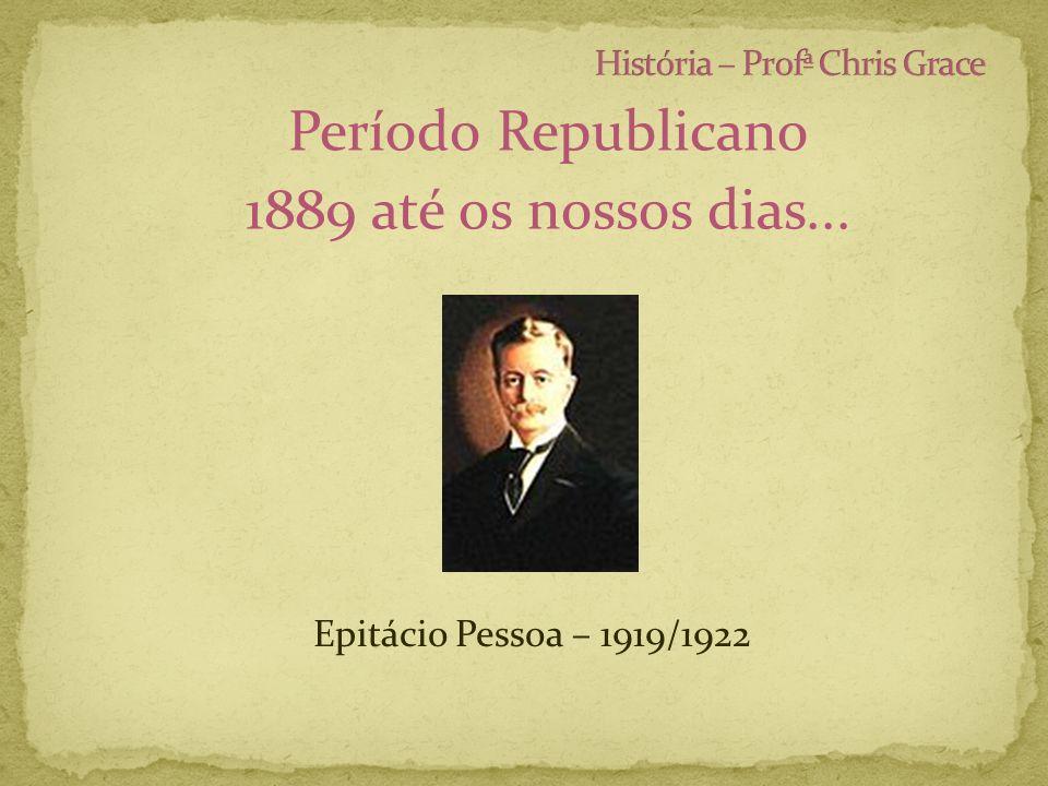 Período Republicano 1889 até os nossos dias... Epitácio Pessoa – 1919/1922