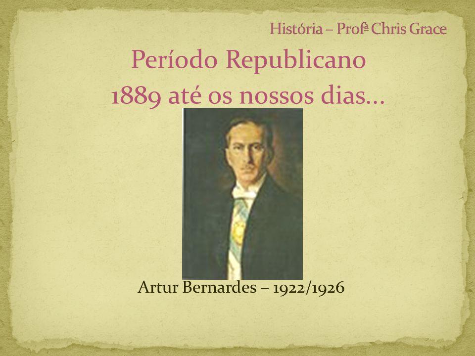 Período Republicano 1889 até os nossos dias... Artur Bernardes – 1922/1926