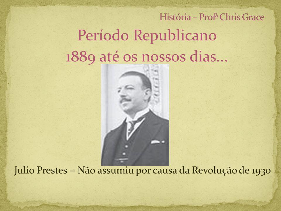 Período Republicano 1889 até os nossos dias... Julio Prestes – Não assumiu por causa da Revolução de 1930