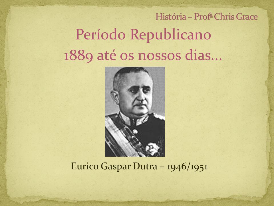 Período Republicano 1889 até os nossos dias... Eurico Gaspar Dutra – 1946/1951