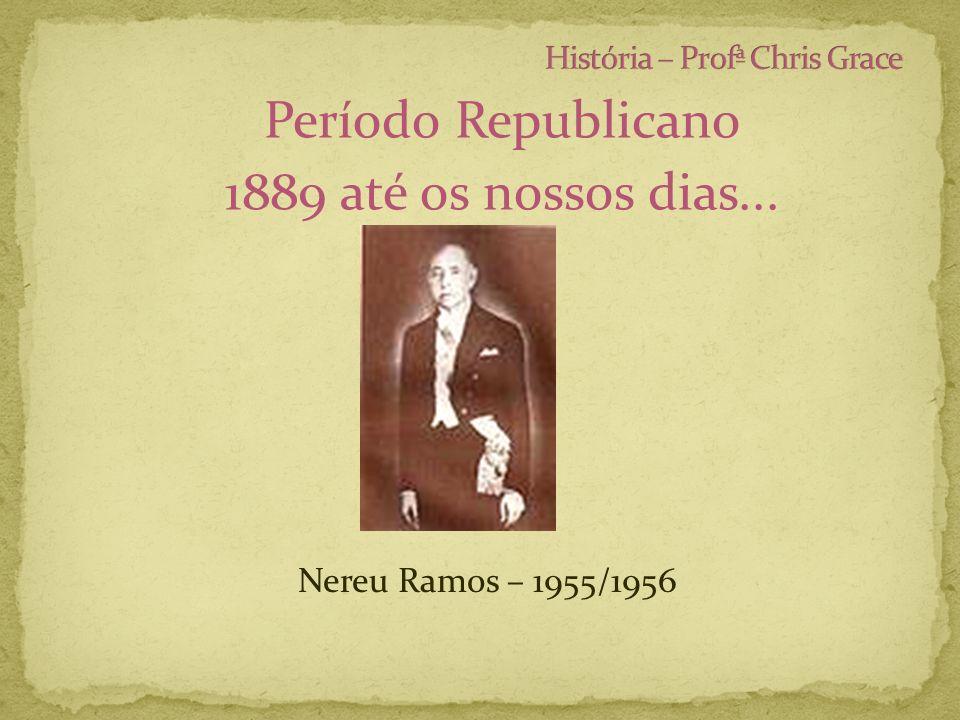 Período Republicano 1889 até os nossos dias... Nereu Ramos – 1955/1956