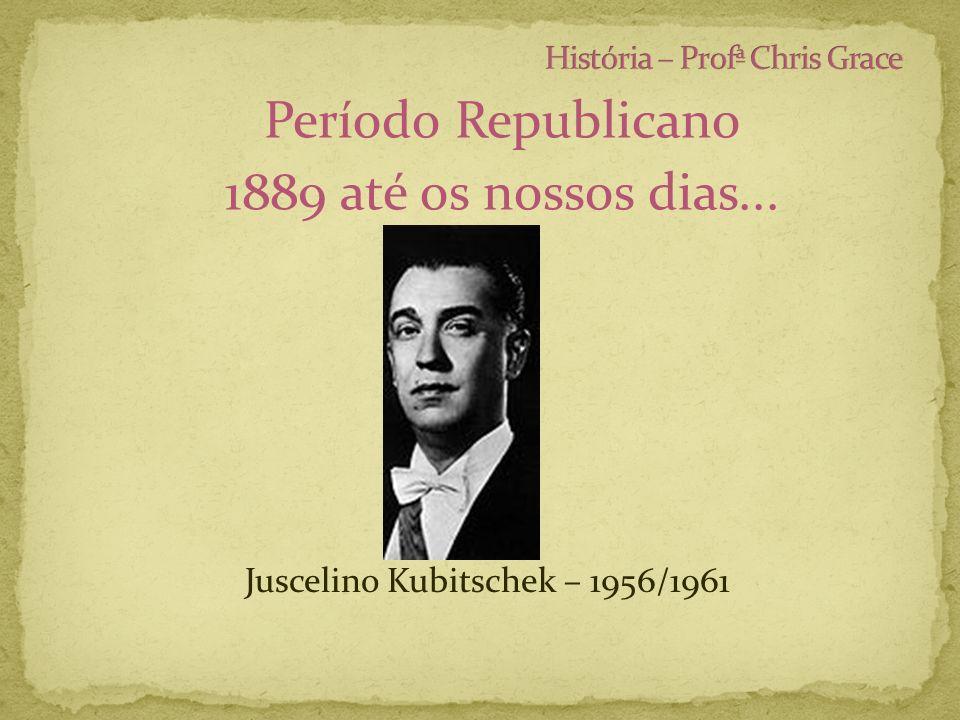 Período Republicano 1889 até os nossos dias... Juscelino Kubitschek – 1956/1961