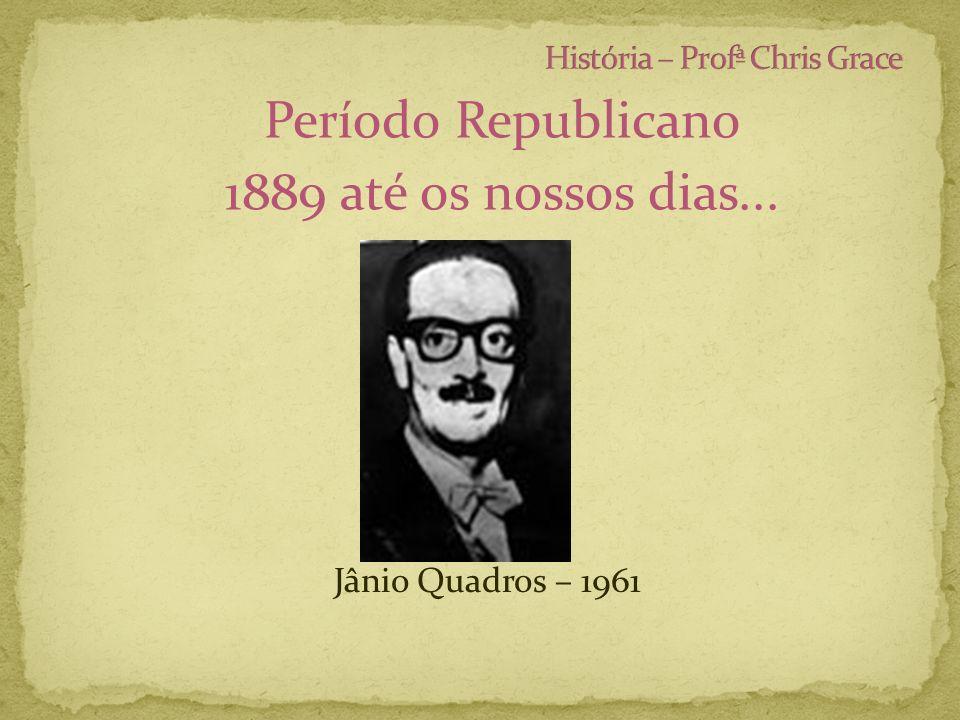 Período Republicano 1889 até os nossos dias... Jânio Quadros – 1961