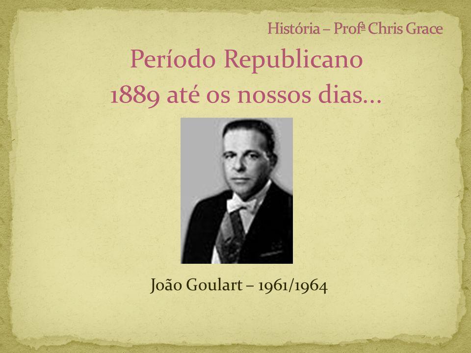 Período Republicano 1889 até os nossos dias... João Goulart – 1961/1964