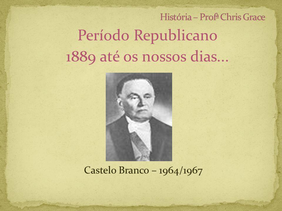 Período Republicano 1889 até os nossos dias... Castelo Branco – 1964/1967