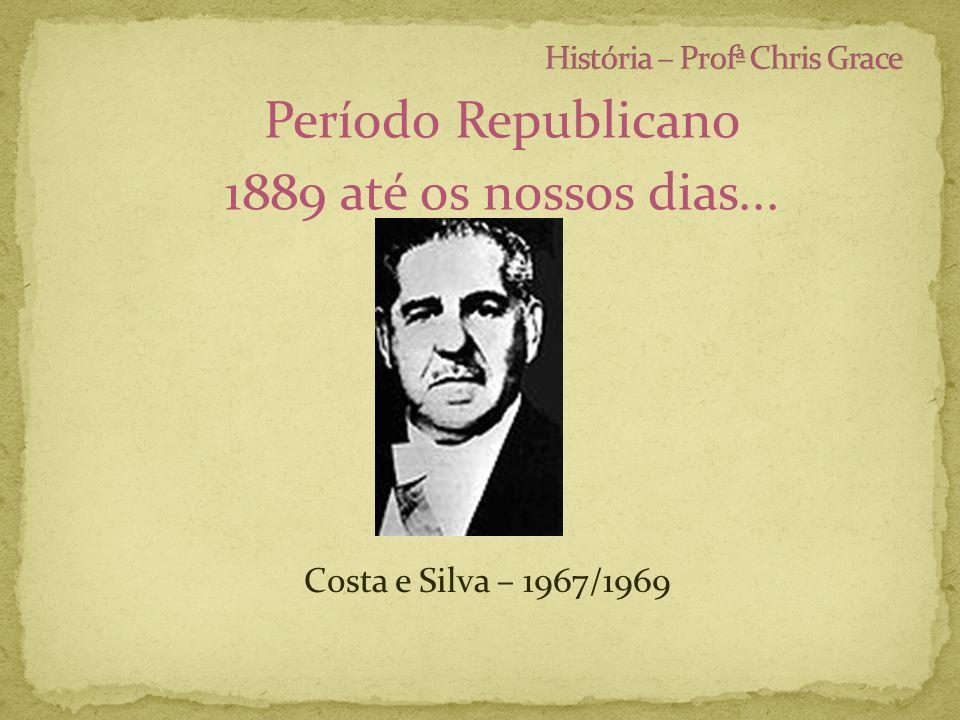 Período Republicano 1889 até os nossos dias... Costa e Silva – 1967/1969
