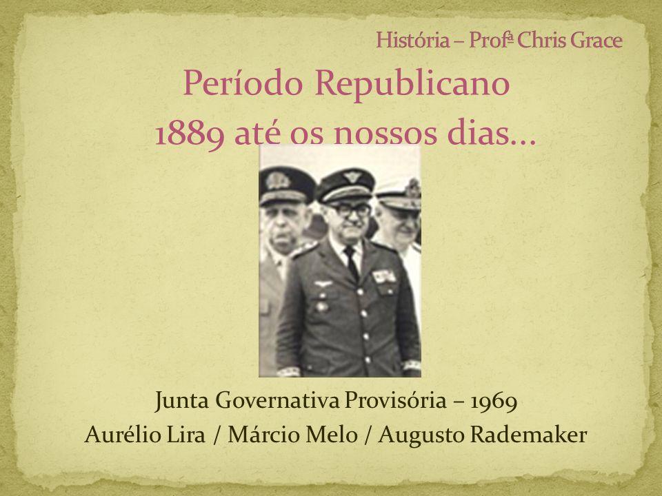 Período Republicano 1889 até os nossos dias... Junta Governativa Provisória – 1969 Aurélio Lira / Márcio Melo / Augusto Rademaker