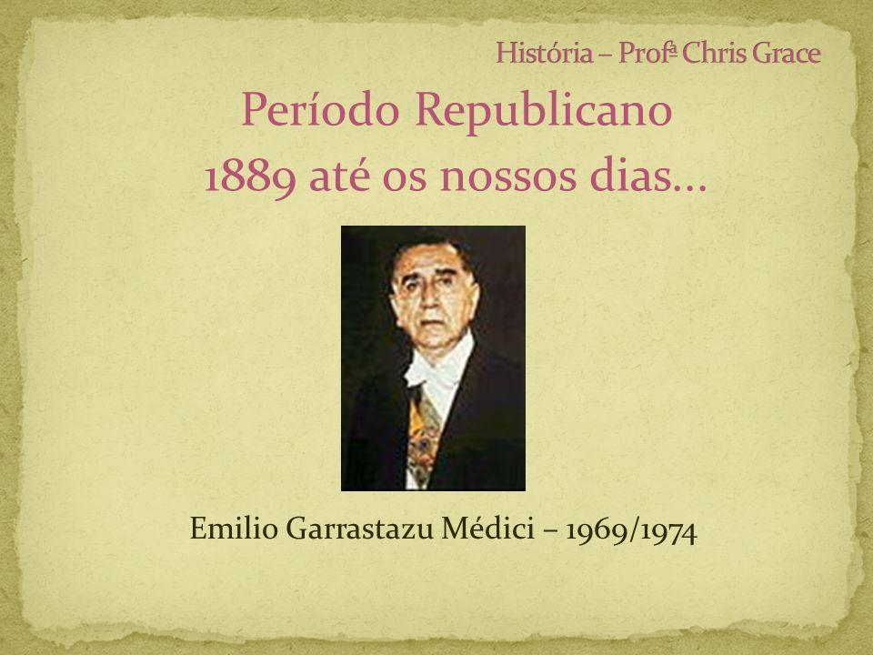 Período Republicano 1889 até os nossos dias... Emilio Garrastazu Médici – 1969/1974
