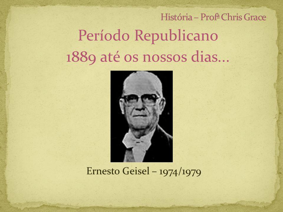 Período Republicano 1889 até os nossos dias... Ernesto Geisel – 1974/1979