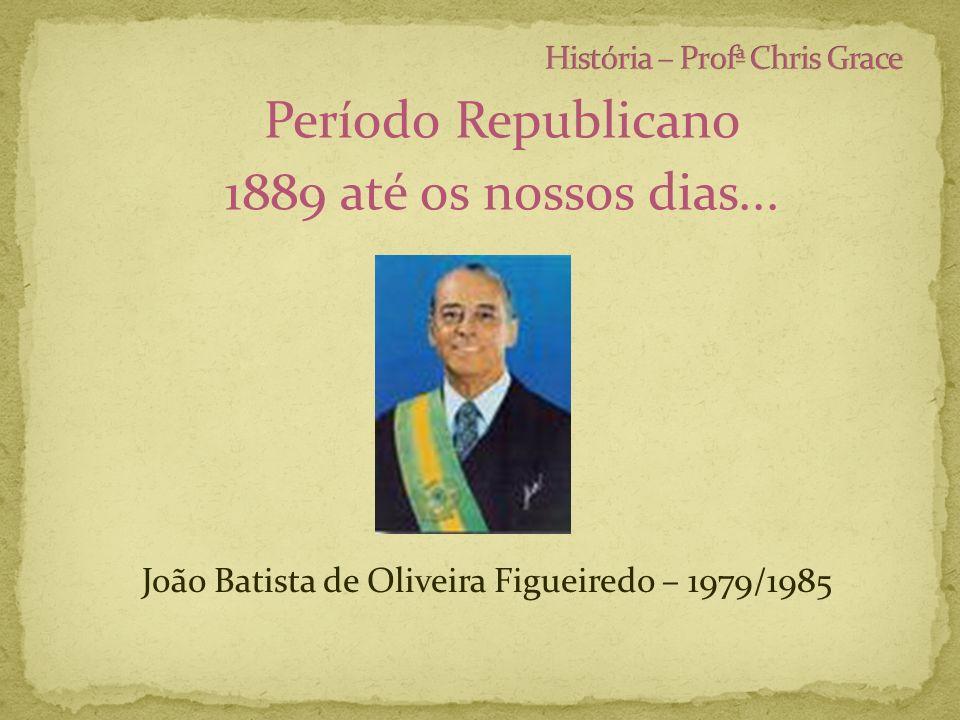 Período Republicano 1889 até os nossos dias... João Batista de Oliveira Figueiredo – 1979/1985
