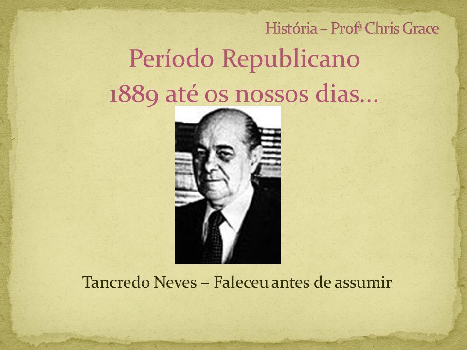 Período Republicano 1889 até os nossos dias... Tancredo Neves – Faleceu antes de assumir