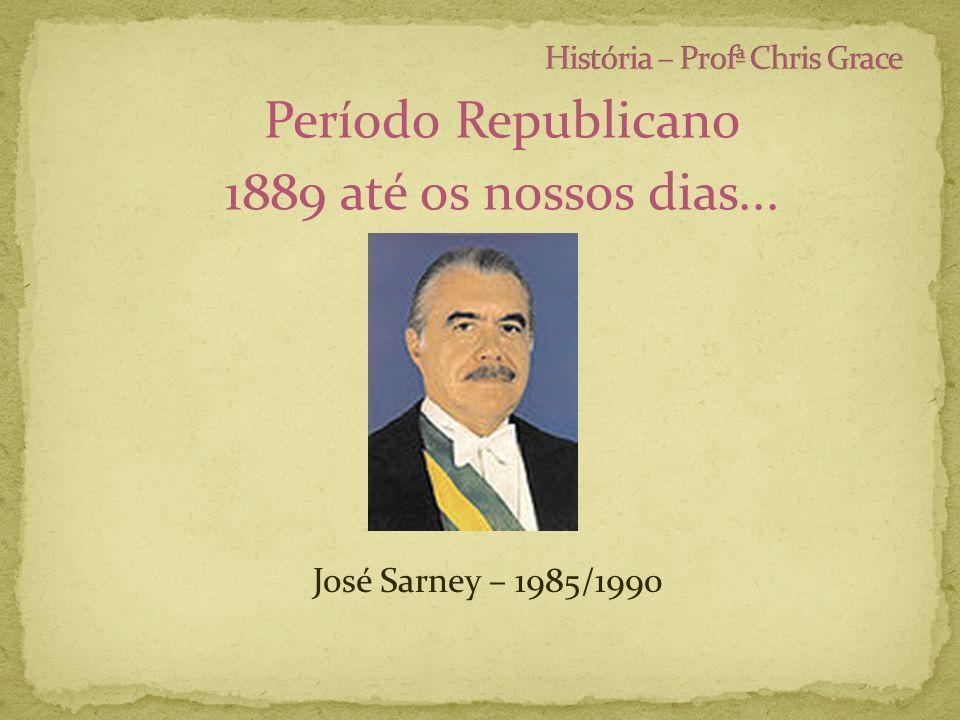 Período Republicano 1889 até os nossos dias... José Sarney – 1985/1990