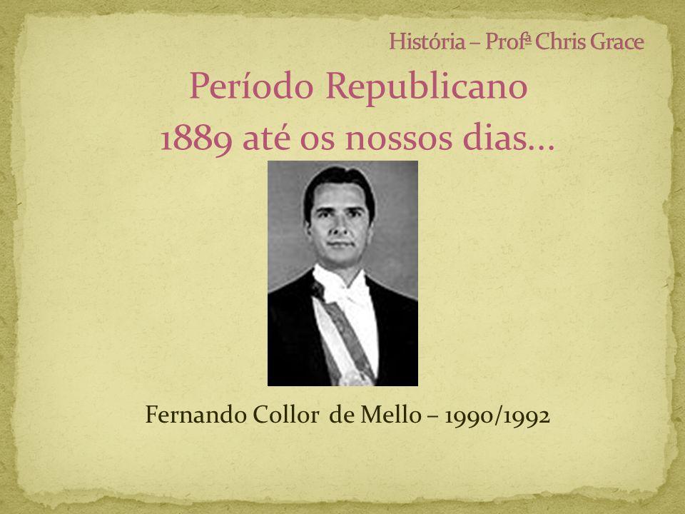 Período Republicano 1889 até os nossos dias... Fernando Collor de Mello – 1990/1992