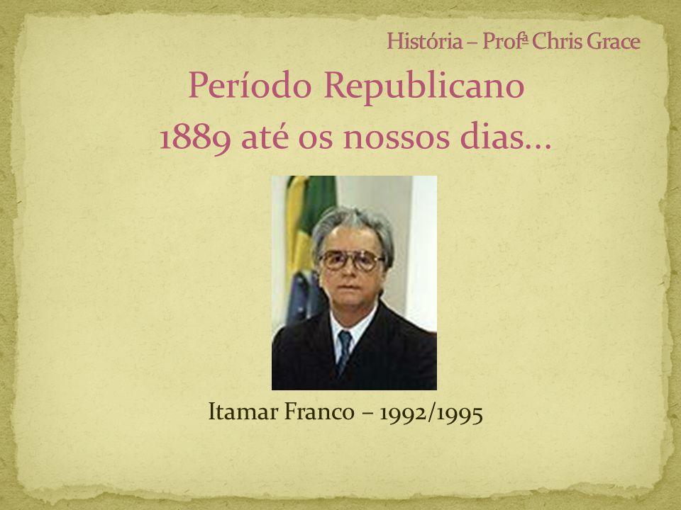 Período Republicano 1889 até os nossos dias... Itamar Franco – 1992/1995