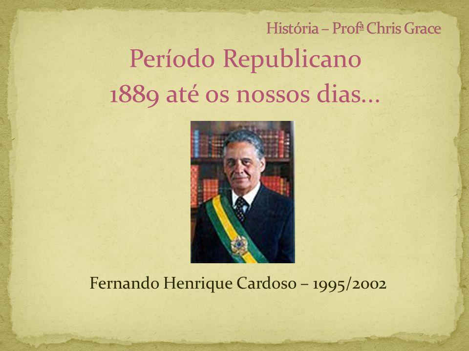 Período Republicano 1889 até os nossos dias... Fernando Henrique Cardoso – 1995/2002