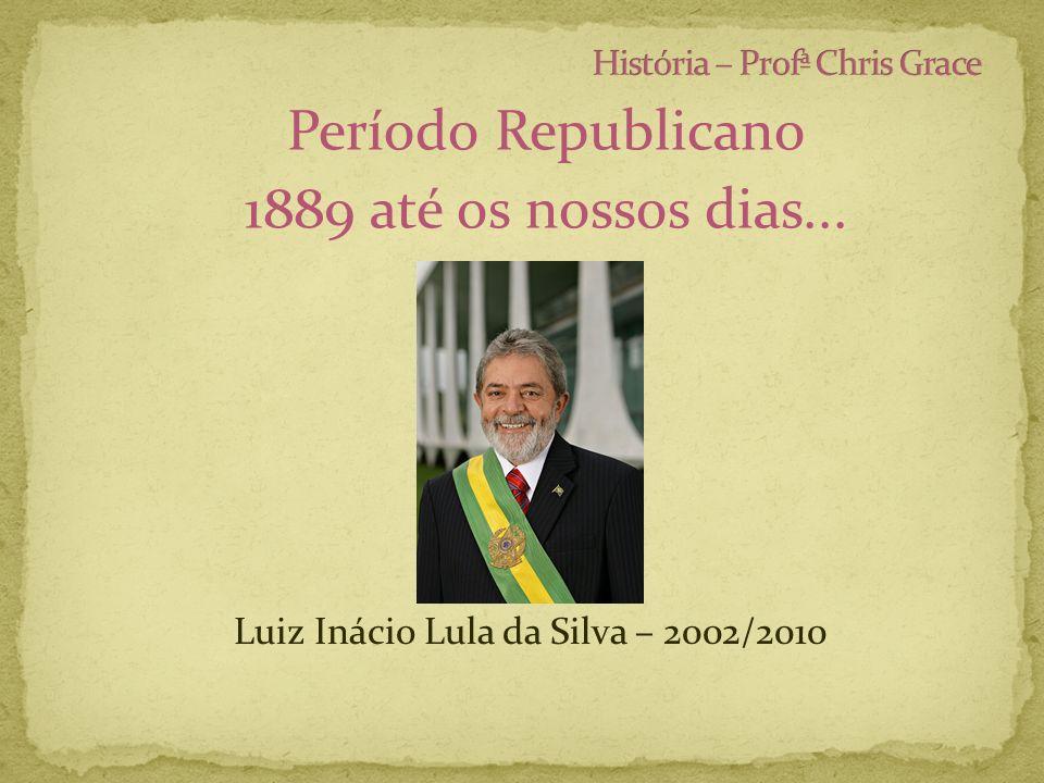 Período Republicano 1889 até os nossos dias... Luiz Inácio Lula da Silva – 2002/2010