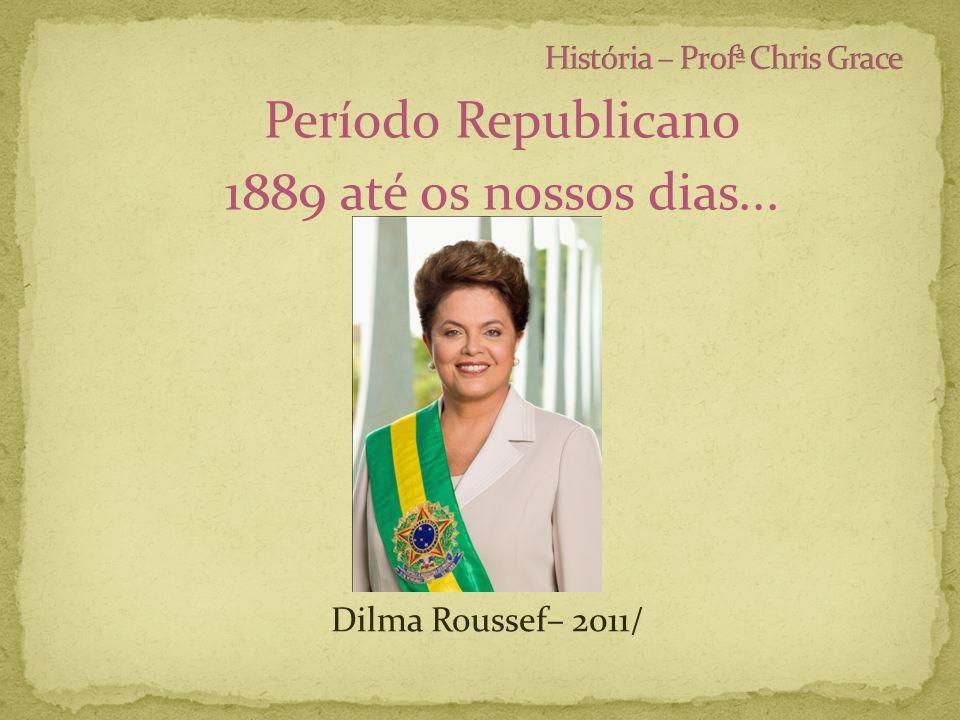 Período Republicano 1889 até os nossos dias... Dilma Roussef– 2011/