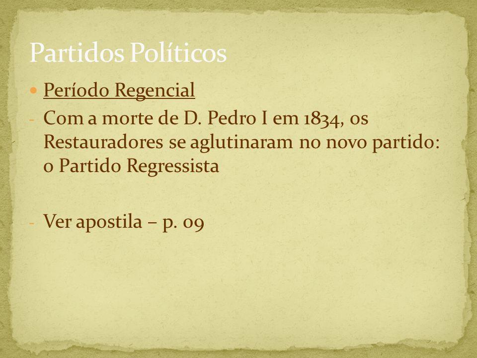 Período Regencial - Com a morte de D. Pedro I em 1834, os Restauradores se aglutinaram no novo partido: o Partido Regressista - Ver apostila – p. 09