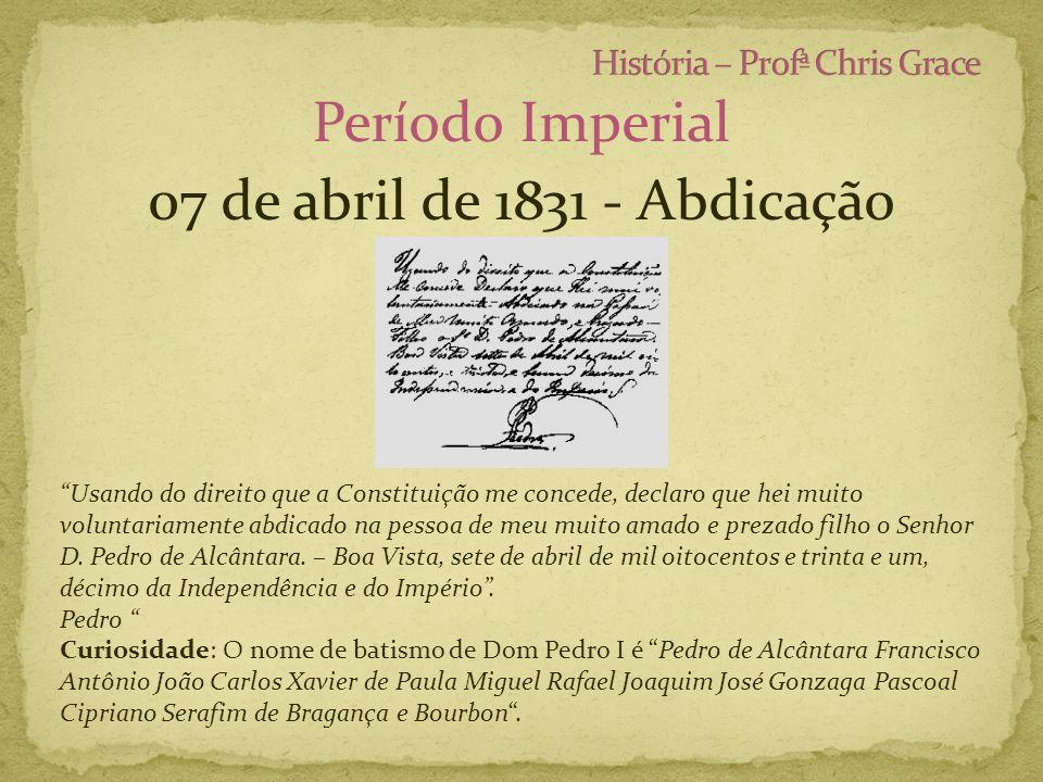 Período Imperial 07 de abril de 1831 - Abdicação Usando do direito que a Constituição me concede, declaro que hei muito voluntariamente abdicado na pe