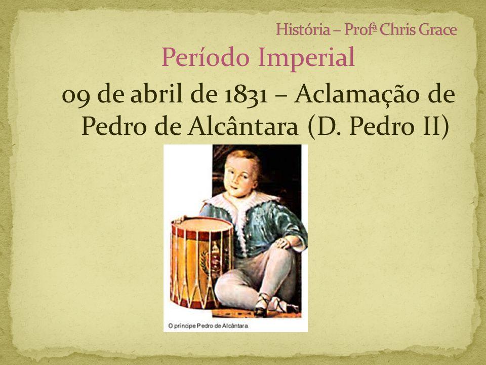Período Imperial 09 de abril de 1831 – Aclamação de Pedro de Alcântara (D. Pedro II)