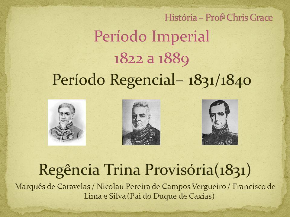Período Imperial 1822 a 1889 Período Regencial– 1831/1840 Regência Trina Provisória(1831) Marquês de Caravelas / Nicolau Pereira de Campos Vergueiro /