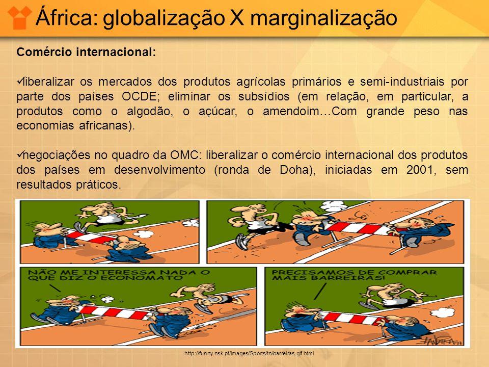 África: globalização X marginalização Comércio internacional: liberalizar os mercados dos produtos agrícolas primários e semi-industriais por parte do