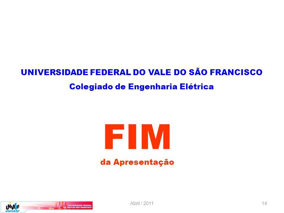 Abril / 201114 da Apresentação FIM UNIVERSIDADE FEDERAL DO VALE DO SÃO FRANCISCO Colegiado de Engenharia Elétrica