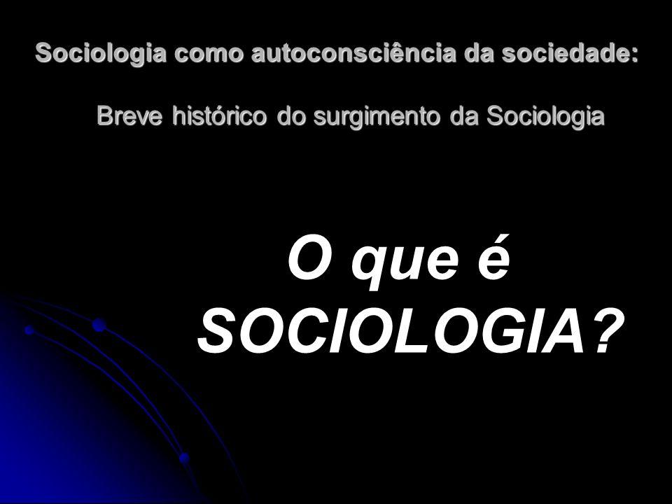 Sociologia como autoconsciência da sociedade: Breve histórico do surgimento da Sociologia O que é SOCIOLOGIA?